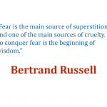 Fear is the main source of superstition, and one of the main sources of cruelty. To conquer fear is the beginning of wisdom