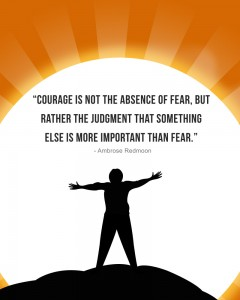 Courage is not the absence of fear, but rather the judgetment that something else is more important than fear